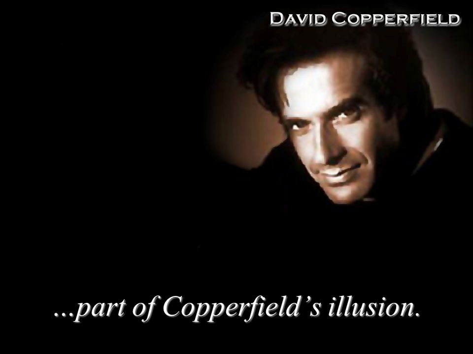 …part of Copperfields illusion.