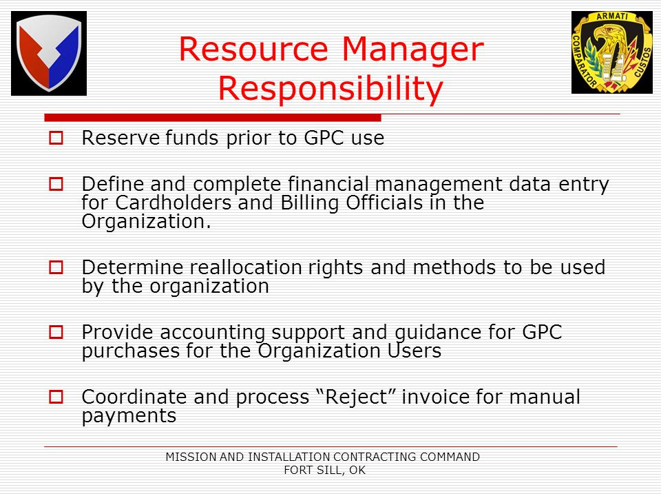 MISSION AND INSTALLATION CONTRACTING COMMAND FORT SILL, OK Resource Manager Responsibility Reserve funds prior to GPC use Define and complete financial management data entry for Cardholders and Billing Officials in the Organization.