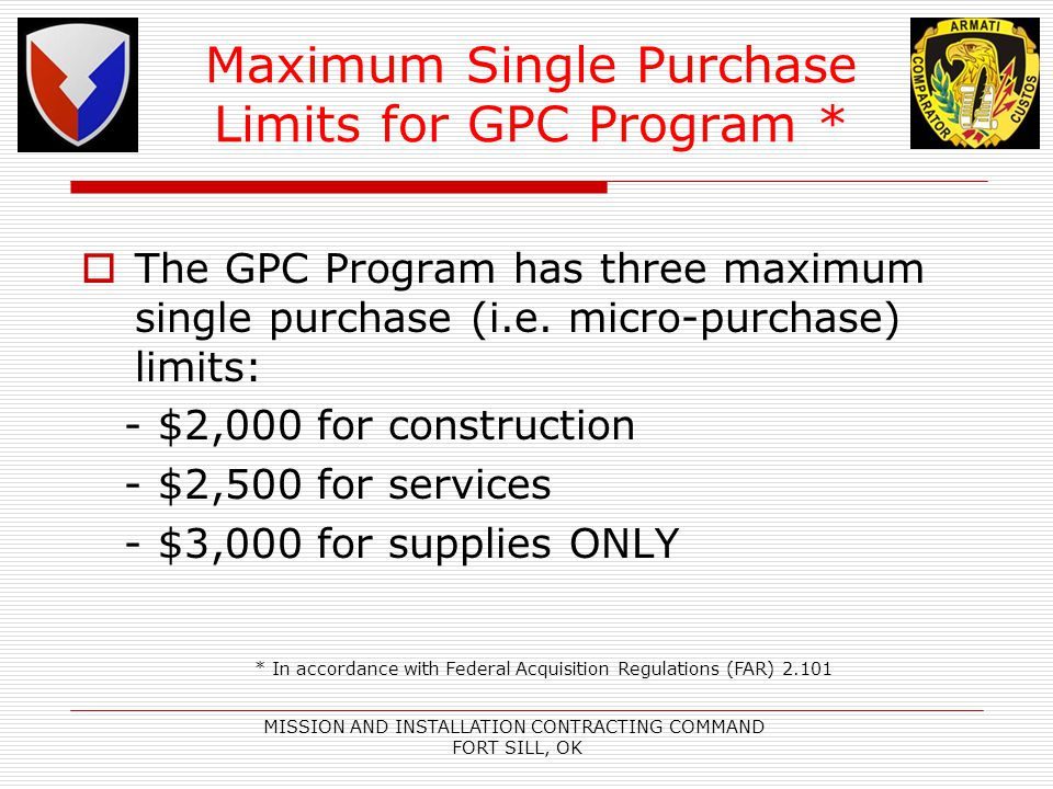MISSION AND INSTALLATION CONTRACTING COMMAND FORT SILL, OK Maximum Single Purchase Limits for GPC Program * The GPC Program has three maximum single purchase (i.e.