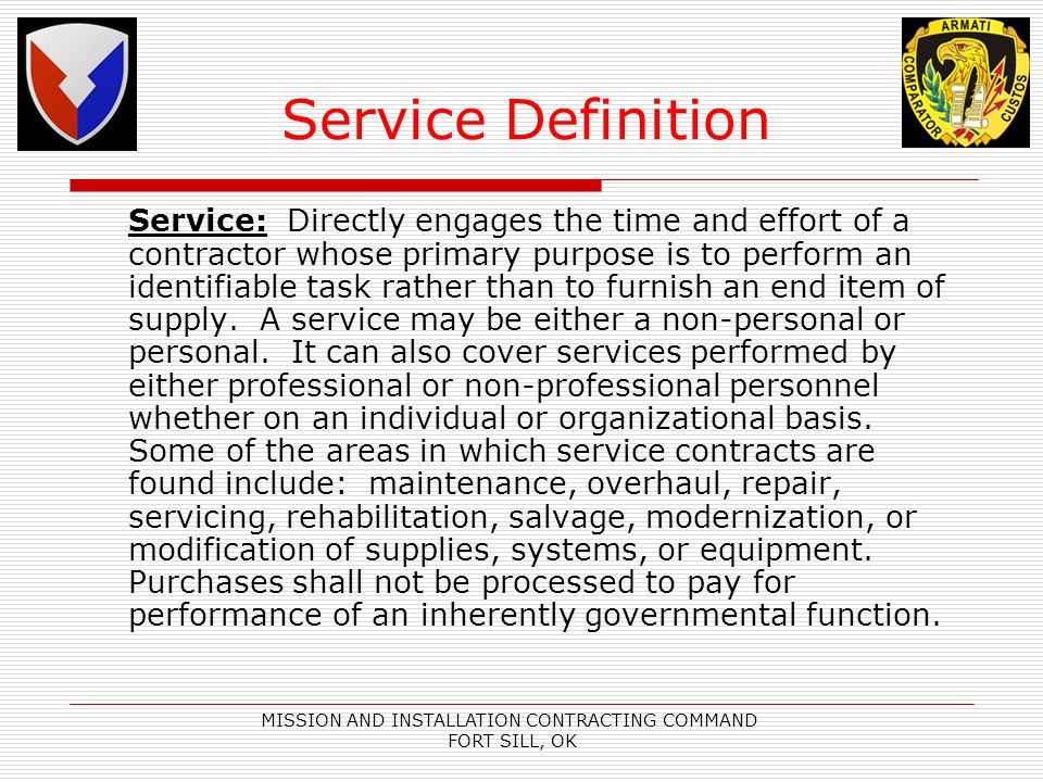 MISSION AND INSTALLATION CONTRACTING COMMAND FORT SILL, OK Service Definition Service: Directly engages the time and effort of a contractor whose primary purpose is to perform an identifiable task rather than to furnish an end item of supply.