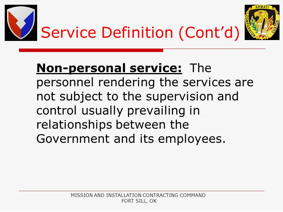 MISSION AND INSTALLATION CONTRACTING COMMAND FORT SILL, OK Service Definition (Contd) Non-personal service: The personnel rendering the services are not subject to the supervision and control usually prevailing in relationships between the Government and its employees.