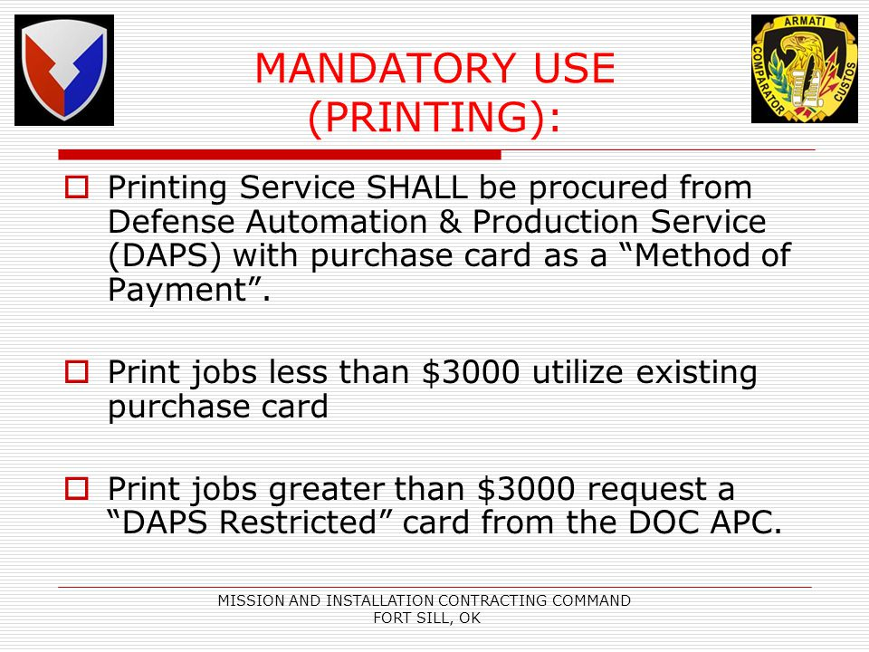 MISSION AND INSTALLATION CONTRACTING COMMAND FORT SILL, OK MANDATORY USE (PRINTING): Printing Service SHALL be procured from Defense Automation & Production Service (DAPS) with purchase card as a Method of Payment.