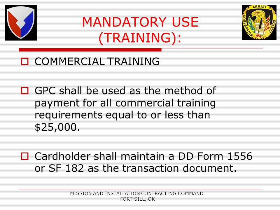 MISSION AND INSTALLATION CONTRACTING COMMAND FORT SILL, OK MANDATORY USE (TRAINING): COMMERCIAL TRAINING GPC shall be used as the method of payment for all commercial training requirements equal to or less than $25,000.