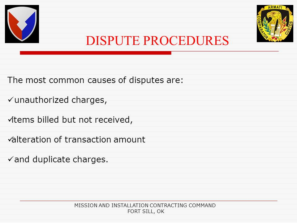 MISSION AND INSTALLATION CONTRACTING COMMAND FORT SILL, OK DISPUTE PROCEDURES The most common causes of disputes are: unauthorized charges, items billed but not received, alteration of transaction amount and duplicate charges.