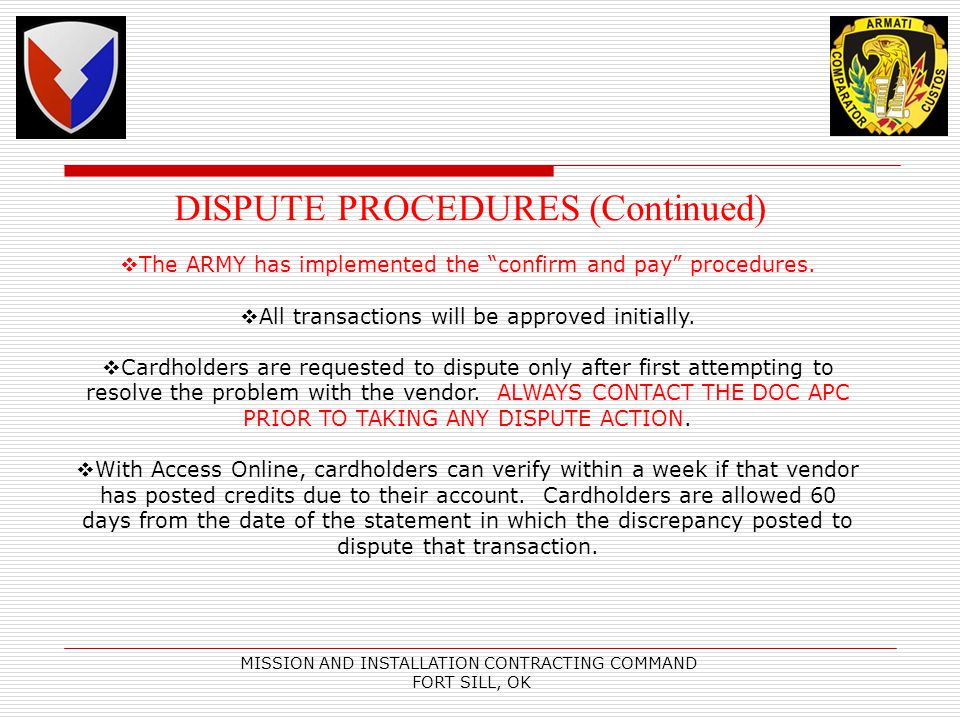 MISSION AND INSTALLATION CONTRACTING COMMAND FORT SILL, OK DISPUTE PROCEDURES (Continued) The ARMY has implemented the confirm and pay procedures. All