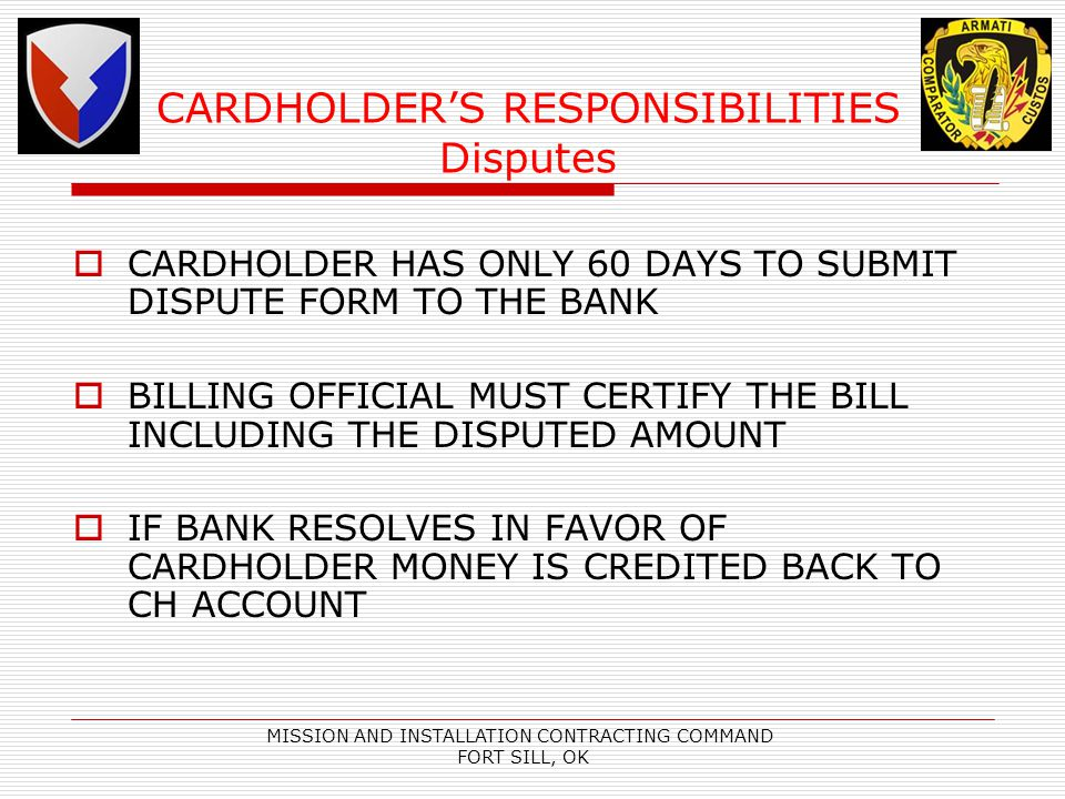 MISSION AND INSTALLATION CONTRACTING COMMAND FORT SILL, OK CARDHOLDERS RESPONSIBILITIES Disputes CARDHOLDER HAS ONLY 60 DAYS TO SUBMIT DISPUTE FORM TO THE BANK BILLING OFFICIAL MUST CERTIFY THE BILL INCLUDING THE DISPUTED AMOUNT IF BANK RESOLVES IN FAVOR OF CARDHOLDER MONEY IS CREDITED BACK TO CH ACCOUNT