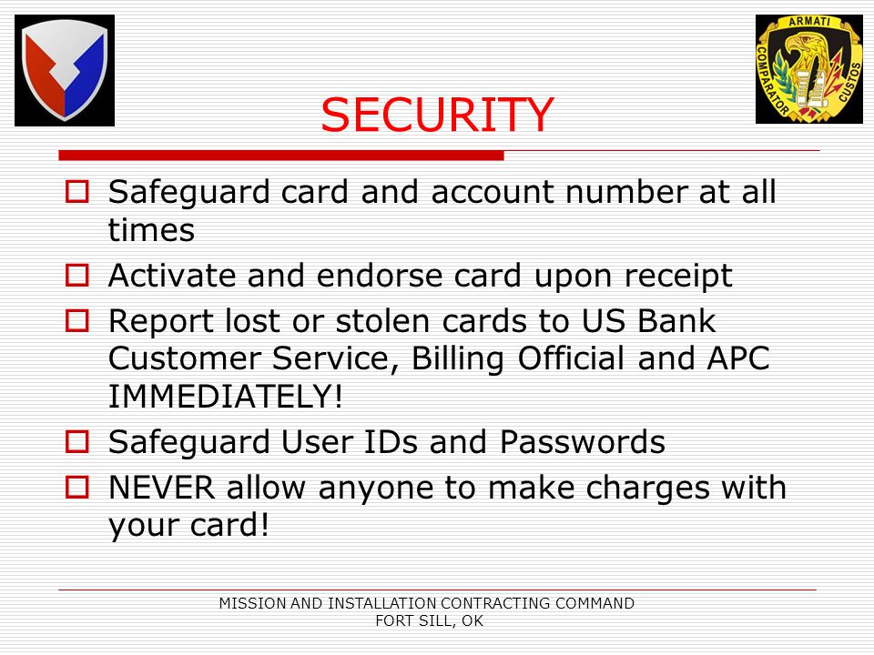 MISSION AND INSTALLATION CONTRACTING COMMAND FORT SILL, OK SECURITY Safeguard card and account number at all times Activate and endorse card upon receipt Report lost or stolen cards to US Bank Customer Service, Billing Official and APC IMMEDIATELY.