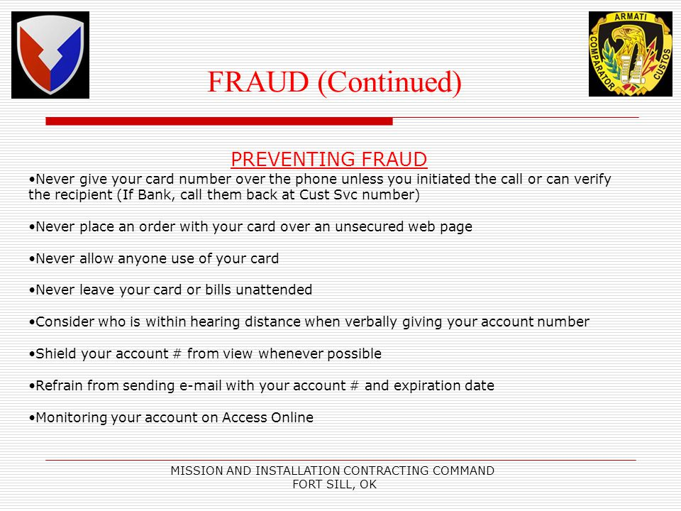 MISSION AND INSTALLATION CONTRACTING COMMAND FORT SILL, OK FRAUD (Continued) PREVENTING FRAUD Never give your card number over the phone unless you initiated the call or can verify the recipient (If Bank, call them back at Cust Svc number) Never place an order with your card over an unsecured web page Never allow anyone use of your card Never leave your card or bills unattended Consider who is within hearing distance when verbally giving your account number Shield your account # from view whenever possible Refrain from sending e-mail with your account # and expiration date Monitoring your account on Access Online