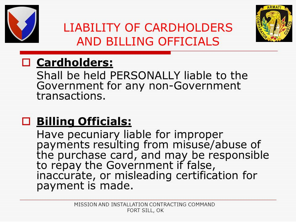 MISSION AND INSTALLATION CONTRACTING COMMAND FORT SILL, OK LIABILITY OF CARDHOLDERS AND BILLING OFFICIALS Cardholders: Shall be held PERSONALLY liable to the Government for any non-Government transactions.