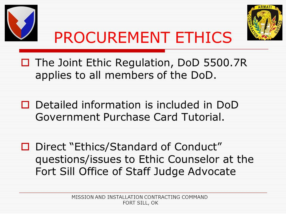 MISSION AND INSTALLATION CONTRACTING COMMAND FORT SILL, OK PROCUREMENT ETHICS The Joint Ethic Regulation, DoD 5500.7R applies to all members of the DoD.