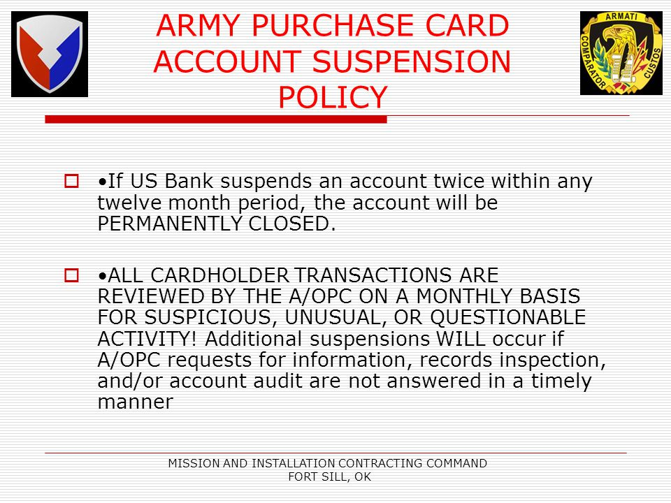 MISSION AND INSTALLATION CONTRACTING COMMAND FORT SILL, OK ARMY PURCHASE CARD ACCOUNT SUSPENSION POLICY If US Bank suspends an account twice within any twelve month period, the account will be PERMANENTLY CLOSED.