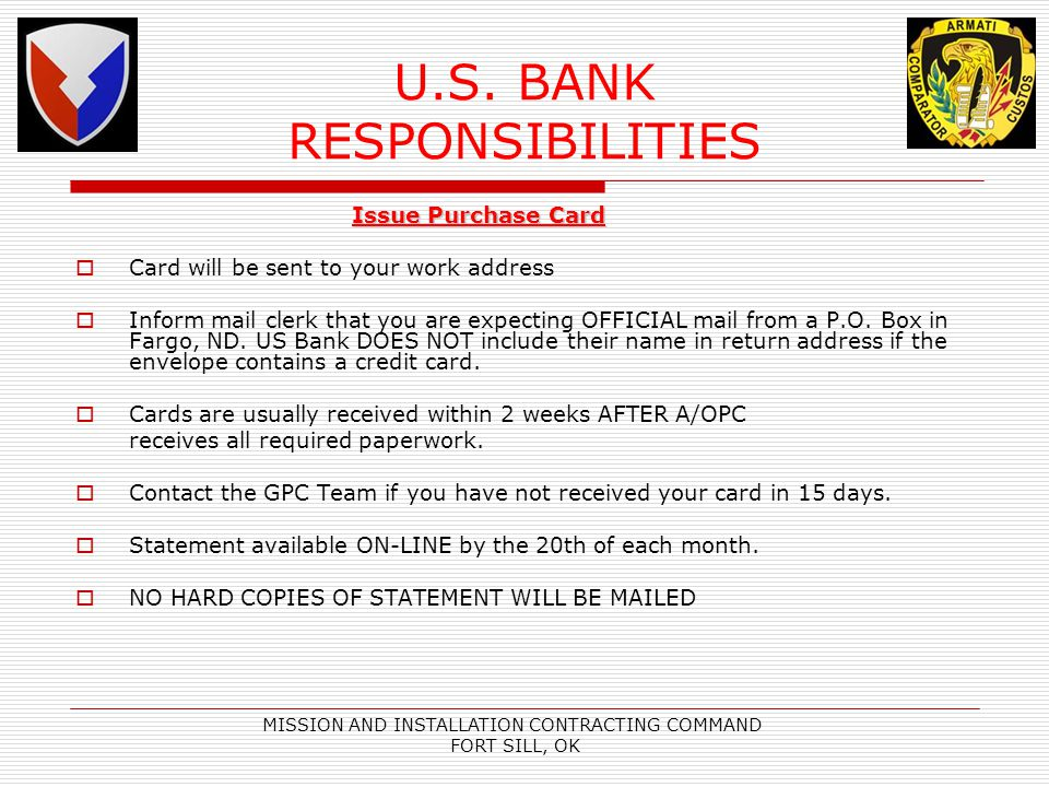 MISSION AND INSTALLATION CONTRACTING COMMAND FORT SILL, OK U.S. BANK RESPONSIBILITIES Issue Purchase Card Issue Purchase Card Card will be sent to you
