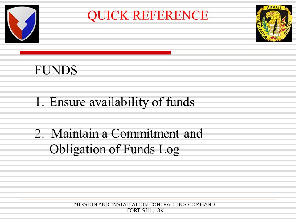 MISSION AND INSTALLATION CONTRACTING COMMAND FORT SILL, OK QUICK REFERENCE FUNDS 1.Ensure availability of funds 2. Maintain a Commitment and Obligatio
