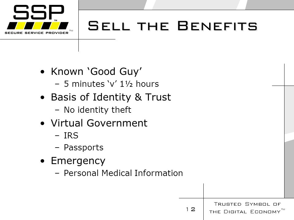 Trusted Symbol of the Digital Economy 12 Sell the Benefits Known Good Guy –5 minutes v 1½ hours Basis of Identity & Trust –No identity theft Virtual Government –IRS –Passports Emergency –Personal Medical Information