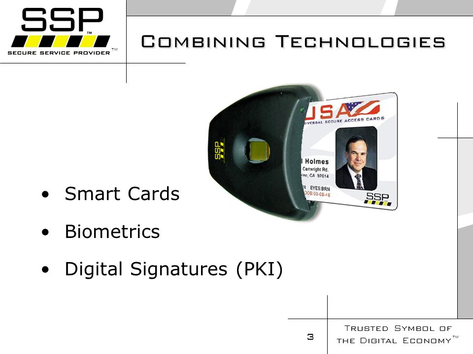 Trusted Symbol of the Digital Economy 14 USA Forté ® Smart Card Secure –FIPS 140-1 level 3 compliant Designed with NSA Review and Guidance Tamper detection for clock, temperature, voltage, duty cycle with memory zeroing circuitry –Protection Against Monitoring Isolated Randomly Variable Internal Clock (16-20) MHz Hardware support for symmetric and asymmetric algorithms –Physical Security Hard Opaque Chip Coating Tin Roof to prevent removal of layers Fast –High Performance ARM7 32-bit RISC CPU core 32-bit System Bus 16 MHz System Clock 96 KB ROM, 64 KB EEPROM 5 KB Static RAM –Cryptographic Accelerator Support 2048x2048 Exponentiator/Multiplier Full Hardware Implementation of DES/Skipjack –Dual Mode I/O interface ISO 7816 interface (115 Kbits/sec) On-Card USB Controller (12 Mbits/sec) –Hardware Random key Generation Primality checking; FIPS 140-2