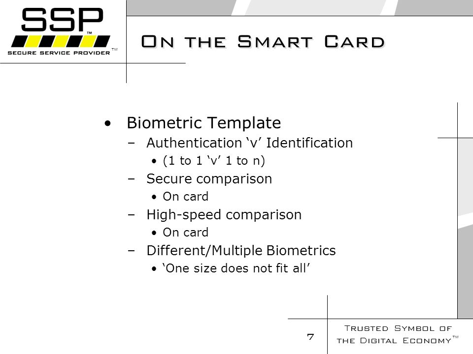 Trusted Symbol of the Digital Economy 7 On the Smart Card Biometric Template – Authentication v Identification (1 to 1 v 1 to n) – Secure comparison On card – High-speed comparison On card – Different/Multiple Biometrics One size does not fit all