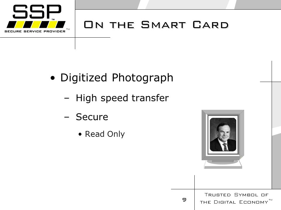 Trusted Symbol of the Digital Economy 9 On the Smart Card Digitized Photograph – High speed transfer – Secure Read Only