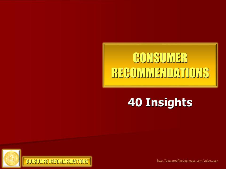 CONSUMER RECOMMENDATIONS 40 Insights http://bewareofthedoghouse.com/video.aspx CONSUMER RECOMMENDATIONS