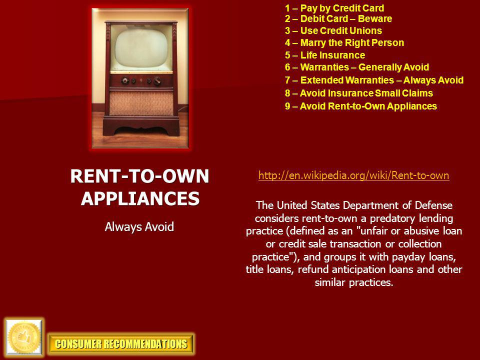 1 – Pay by Credit Card 2 – Debit Card – Beware 3 – Use Credit Unions 4 – Marry the Right Person 5 – Life Insurance RENT-TO-OWN APPLIANCES 6 – Warranties – Generally Avoid Always Avoid 7 – Extended Warranties – Always Avoid 8 – Avoid Insurance Small Claims 9 – Avoid Rent-to-Own Appliances CONSUMER RECOMMENDATIONS The United States Department of Defense considers rent-to-own a predatory lending practice (defined as an unfair or abusive loan or credit sale transaction or collection practice ), and groups it with payday loans, title loans, refund anticipation loans and other similar practices.