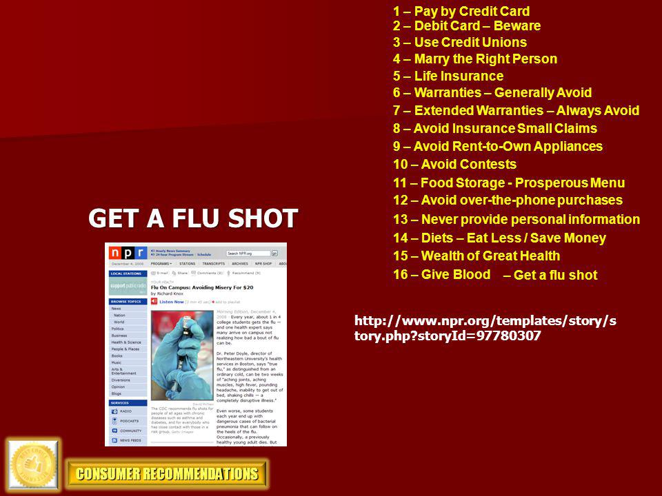 1 – Pay by Credit Card 2 – Debit Card – Beware 3 – Use Credit Unions 4 – Marry the Right Person 5 – Life Insurance GET A FLU SHOT 6 – Warranties – Gen