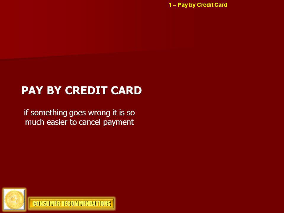 DEBIT CARDS BEWARE Youre account can be emptied If cash is gone and you challenge the transaction you have to restore money while challenge is pending CONSUMER RECOMMENDATIONS 1 – Pay by Credit Card