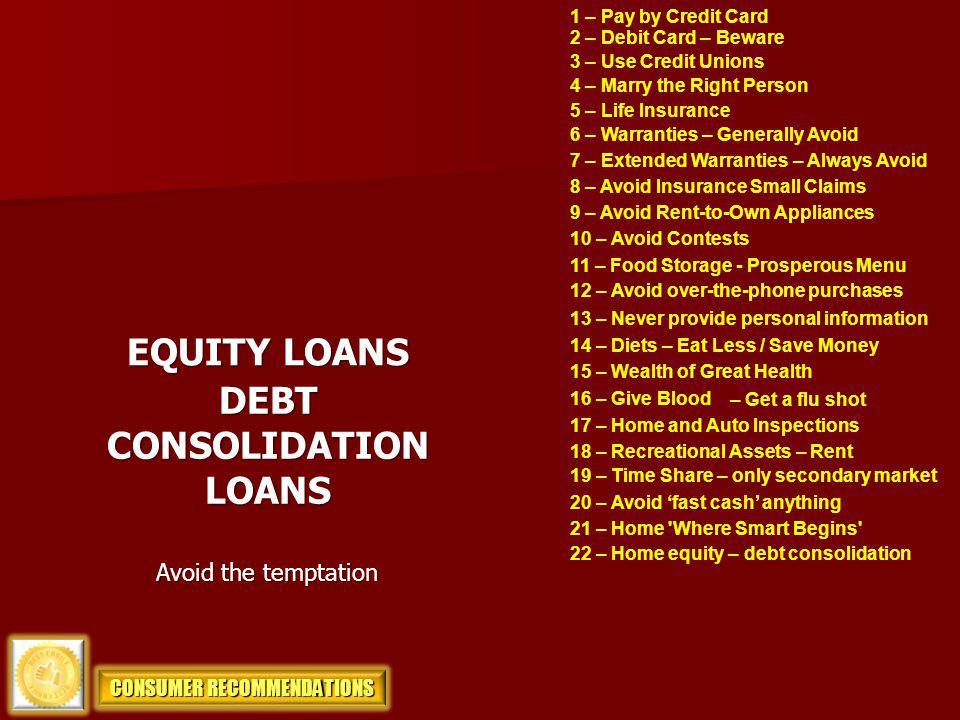 1 – Pay by Credit Card 2 – Debit Card – Beware 3 – Use Credit Unions 4 – Marry the Right Person 5 – Life Insurance EQUITY LOANS 6 – Warranties – Gener