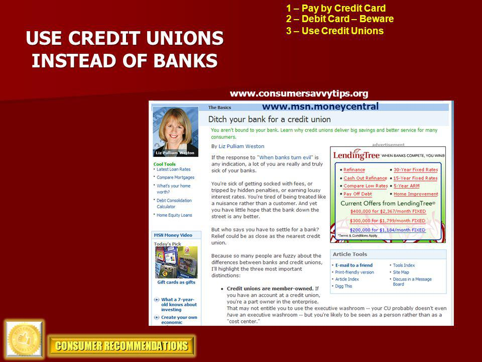 USE CREDIT UNIONS INSTEAD OF BANKS www.consumersavvytips.org 2 – Debit Card – Beware 3 – Use Credit Unions CONSUMER RECOMMENDATIONS www.msn.moneycentr