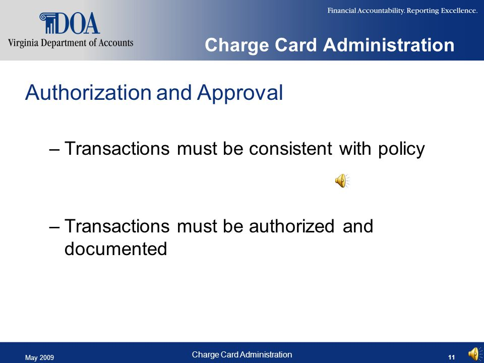 May 2009 Charge Card Administration 11 Charge Card Administration Authorization and Approval –Transactions must be consistent with policy –Transactions must be authorized and documented