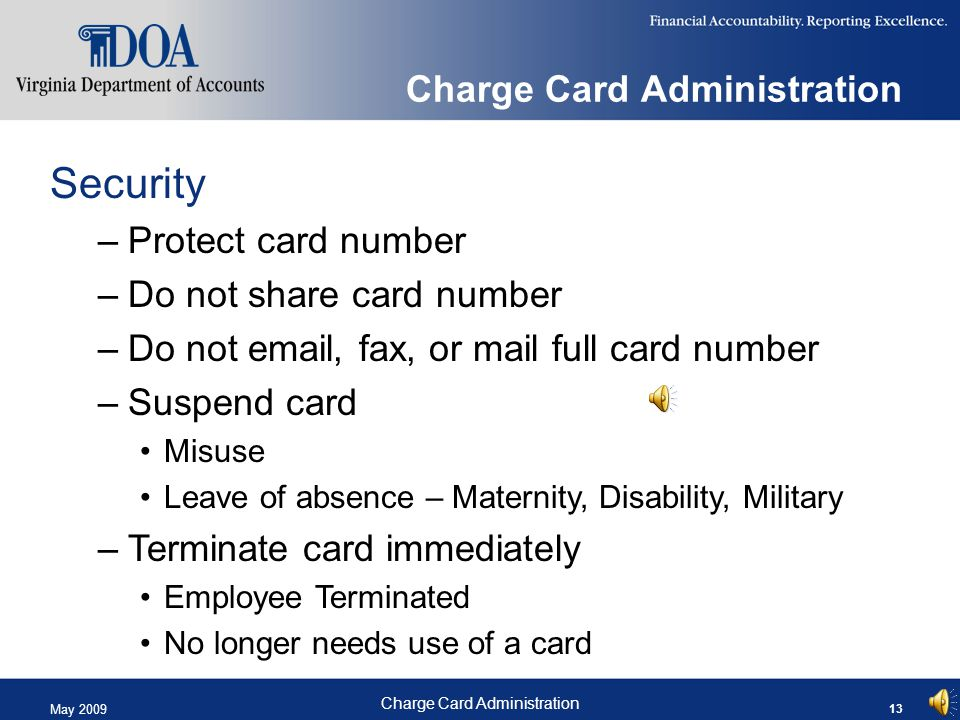 May 2009 Charge Card Administration 13 Charge Card Administration Security –Protect card number –Do not share card number –Do not email, fax, or mail full card number –Suspend card Misuse Leave of absence – Maternity, Disability, Military –Terminate card immediately Employee Terminated No longer needs use of a card