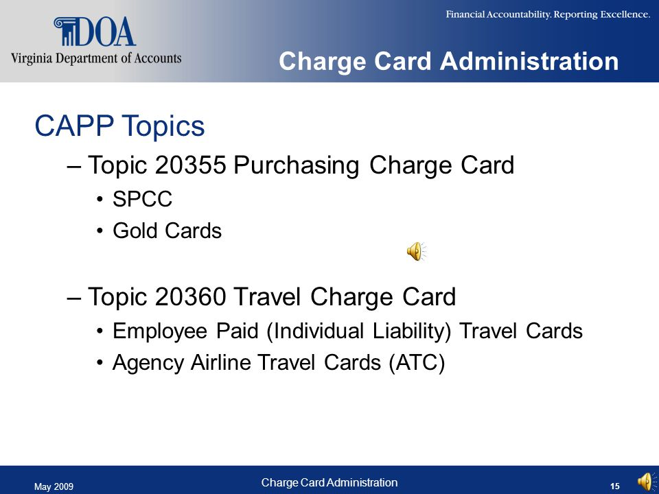 May 2009 Charge Card Administration 15 Charge Card Administration CAPP Topics –Topic 20355 Purchasing Charge Card SPCC Gold Cards –Topic 20360 Travel Charge Card Employee Paid (Individual Liability) Travel Cards Agency Airline Travel Cards (ATC)