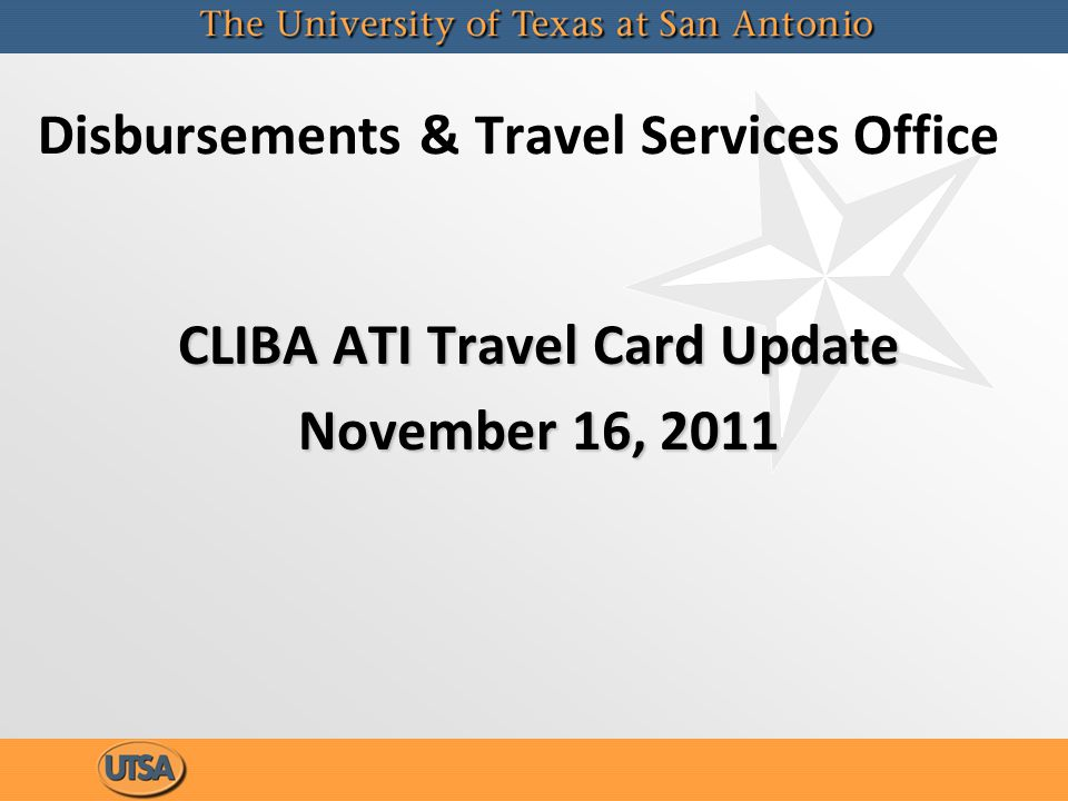 Authorized to Inquire Form Reminders(ATI) –An ATI applies only to the CLIBA Travel Card at the individual cardholder level –ATI is an individual authorized by the cardholder to request the following information from Citibank: Cardholder account informationCardholder account information Request copy of a statement be mail or faxedRequest copy of a statement be mail or faxed Ability to place a charge in disputeAbility to place a charge in dispute Any information requested to be mailed will be sent to the cardholders billing addressAny information requested to be mailed will be sent to the cardholders billing address –Per the Travel Card FMOG ATI must be a UTSA employeeATI must be a UTSA employee –An ATI applies only to the CLIBA Travel Card at the individual cardholder level –ATI is an individual authorized by the cardholder to request the following information from Citibank: Cardholder account informationCardholder account information Request copy of a statement be mail or faxedRequest copy of a statement be mail or faxed Ability to place a charge in disputeAbility to place a charge in dispute Any information requested to be mailed will be sent to the cardholders billing addressAny information requested to be mailed will be sent to the cardholders billing address –Per the Travel Card FMOG ATI must be a UTSA employeeATI must be a UTSA employee