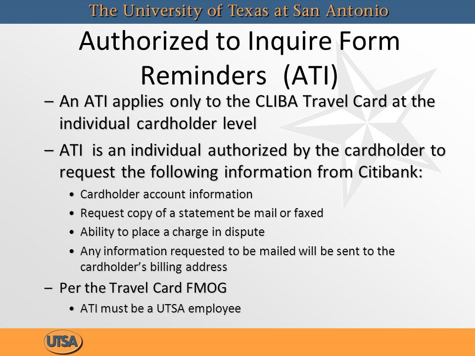 Authorized to Inquire Form Reminders(ATI) –An ATI applies only to the CLIBA Travel Card at the individual cardholder level –ATI is an individual autho