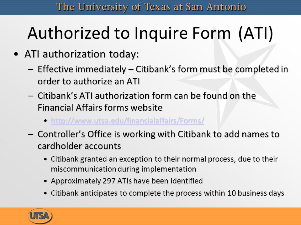 Authorized to Inquire Form(ATI) ATI authorization today:ATI authorization today: –Effective immediately – Citibanks form must be completed in order to authorize an ATI –Citibanks ATI authorization form can be found on the Financial Affairs forms website http://www.utsa.edu/financialaffairs/Forms/http://www.utsa.edu/financialaffairs/Forms/http://www.utsa.edu/financialaffairs/Forms/ –Controllers Office is working with Citibank to add names to cardholder accounts Citibank granted an exception to their normal process, due to their miscommunication during implementationCitibank granted an exception to their normal process, due to their miscommunication during implementation Approximately 297 ATIs have been identifiedApproximately 297 ATIs have been identified Citibank anticipates to complete the process within 10 business daysCitibank anticipates to complete the process within 10 business days ATI authorization today:ATI authorization today: –Effective immediately – Citibanks form must be completed in order to authorize an ATI –Citibanks ATI authorization form can be found on the Financial Affairs forms website http://www.utsa.edu/financialaffairs/Forms/http://www.utsa.edu/financialaffairs/Forms/http://www.utsa.edu/financialaffairs/Forms/ –Controllers Office is working with Citibank to add names to cardholder accounts Citibank granted an exception to their normal process, due to their miscommunication during implementationCitibank granted an exception to their normal process, due to their miscommunication during implementation Approximately 297 ATIs have been identifiedApproximately 297 ATIs have been identified Citibank anticipates to complete the process within 10 business daysCitibank anticipates to complete the process within 10 business days