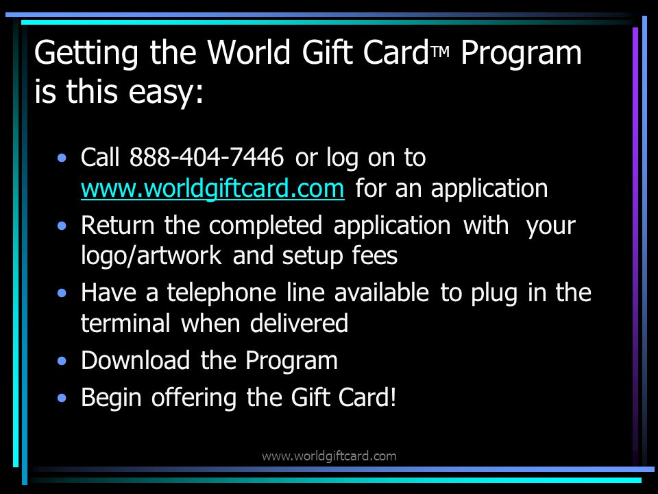 www.worldgiftcard.com Getting the World Gift Card TM Program is this easy: Call 888-404-7446 or log on to www.worldgiftcard.com for an application www.worldgiftcard.com Return the completed application with your logo/artwork and setup fees Have a telephone line available to plug in the terminal when delivered Download the Program Begin offering the Gift Card!