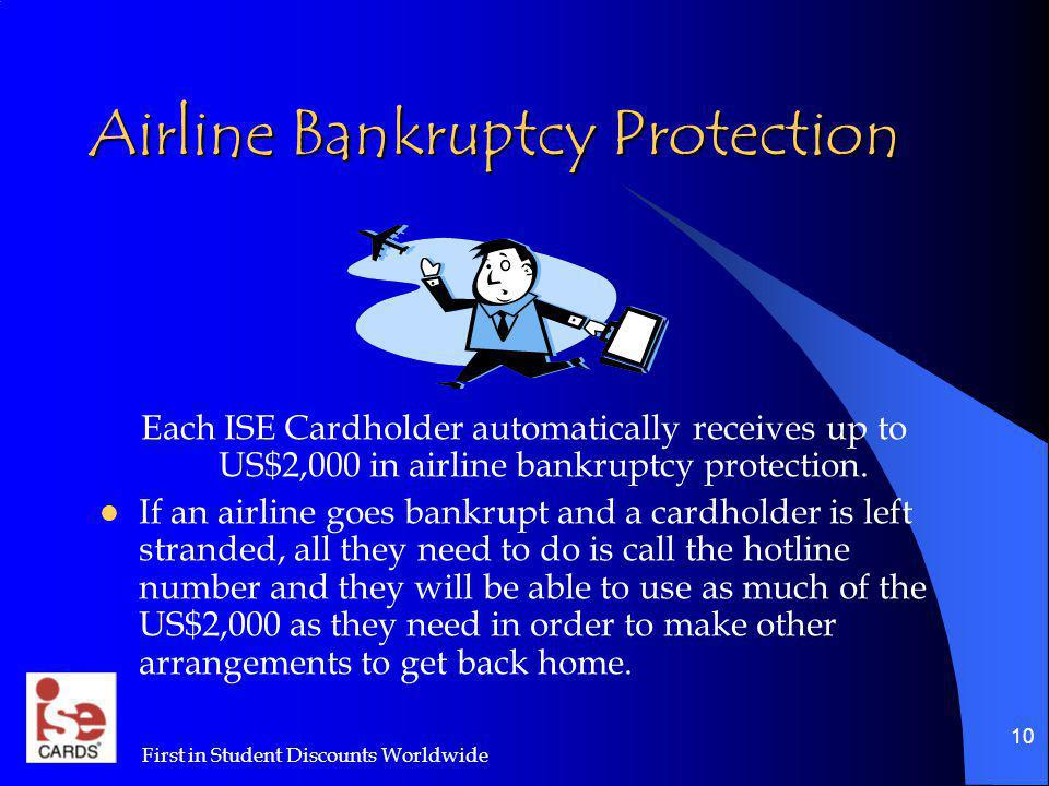 First in Student Discounts Worldwide 10 Airline Bankruptcy Protection Each ISE Cardholder automatically receives up to US$2,000 in airline bankruptcy