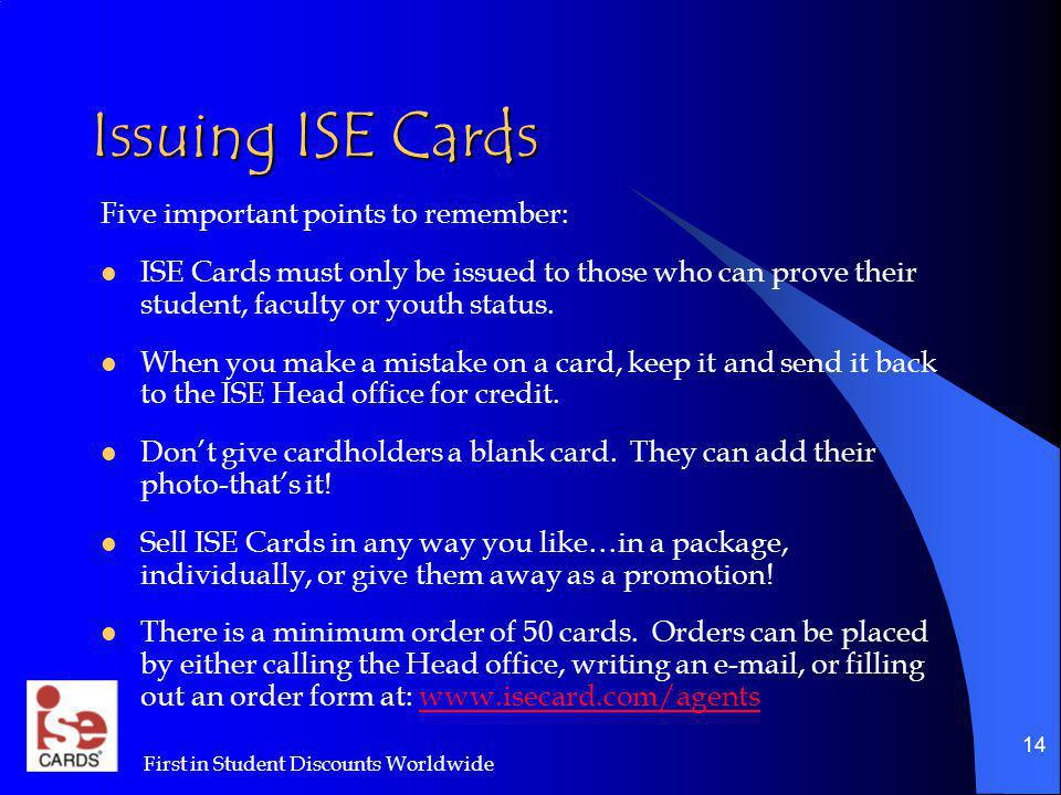 First in Student Discounts Worldwide 14 Issuing ISE Cards Five important points to remember: ISE Cards must only be issued to those who can prove thei