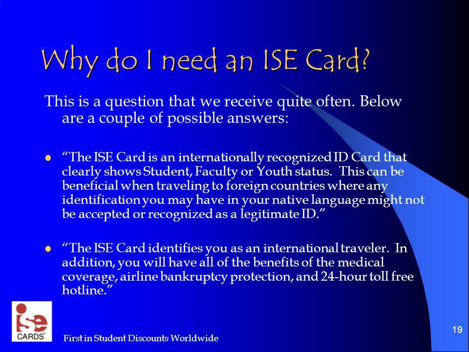 First in Student Discounts Worldwide 19 Why do I need an ISE Card? This is a question that we receive quite often. Below are a couple of possible answ