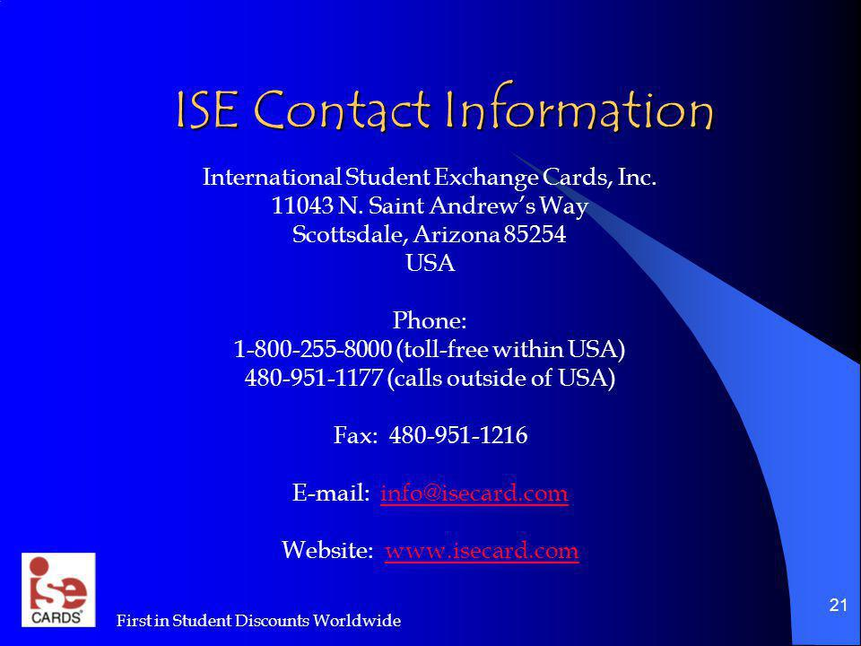 First in Student Discounts Worldwide 21 ISE Contact Information International Student Exchange Cards, Inc. 11043 N. Saint Andrews Way Scottsdale, Ariz