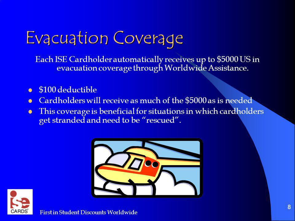 First in Student Discounts Worldwide 8 Evacuation Coverage Each ISE Cardholder automatically receives up to $5000 US in evacuation coverage through Wo