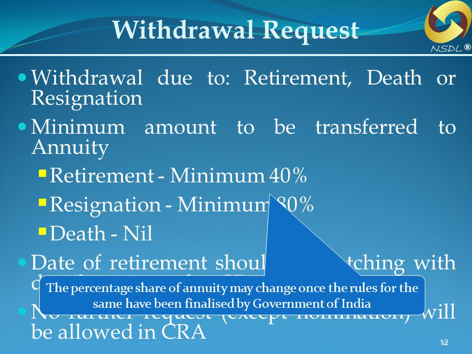 12 Withdrawal Request Withdrawal due to: Retirement, Death or Resignation Minimum amount to be transferred to Annuity Retirement - Minimum 40% Resigna