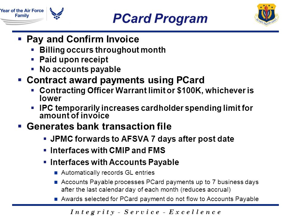 I n t e g r i t y - S e r v i c e - E x c e l l e n c e PCard Program Pay and Confirm Invoice Billing occurs throughout month Paid upon receipt No accounts payable Contract award payments using PCard Contracting Officer Warrant limit or $100K, whichever is lower IPC temporarily increases cardholder spending limit for amount of invoice Generates bank transaction file JPMC forwards to AFSVA 7 days after post date Interfaces with CMIP and FMS Interfaces with Accounts Payable Automatically records GL entries Accounts Payable processes PCard payments up to 7 business days after the last calendar day of each month (reduces accrual) Awards selected for PCard payment do not flow to Accounts Payable