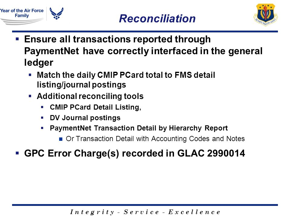 I n t e g r i t y - S e r v i c e - E x c e l l e n c e Reconciliation Ensure all transactions reported through PaymentNet have correctly interfaced in the general ledger Match the daily CMIP PCard total to FMS detail listing/journal postings Additional reconciling tools CMIP PCard Detail Listing, DV Journal postings PaymentNet Transaction Detail by Hierarchy Report Or Transaction Detail with Accounting Codes and Notes GPC Error Charge(s) recorded in GLAC 2990014