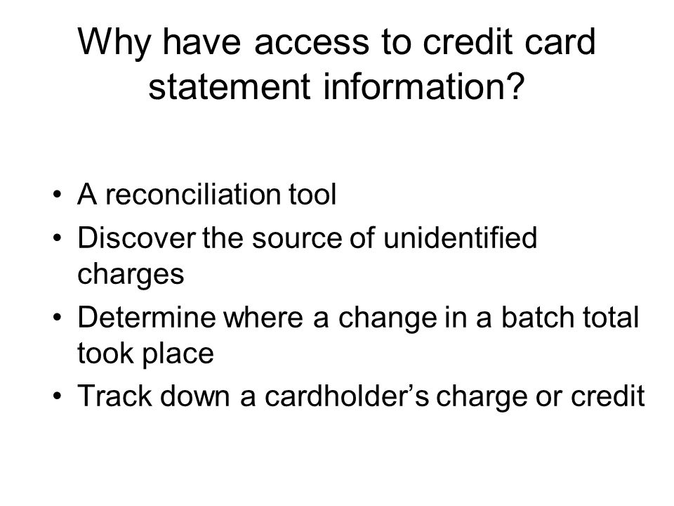 Why have access to credit card statement information? A reconciliation tool Discover the source of unidentified charges Determine where a change in a