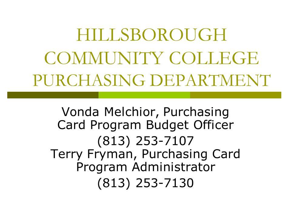 HILLSBOROUGH COMMUNITY COLLEGE PURCHASING DEPARTMENT Vonda Melchior, Purchasing Card Program Budget Officer (813) 253-7107 Terry Fryman, Purchasing Ca