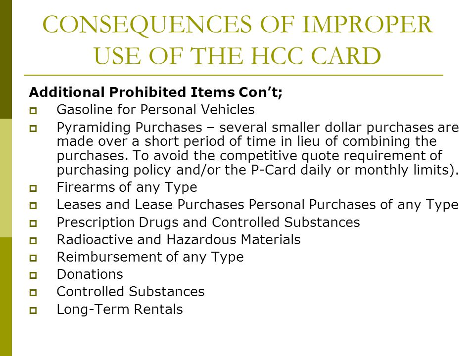 CONSEQUENCES OF IMPROPER USE OF THE HCC CARD Additional Prohibited Items Cont; Gasoline for Personal Vehicles Pyramiding Purchases – several smaller d