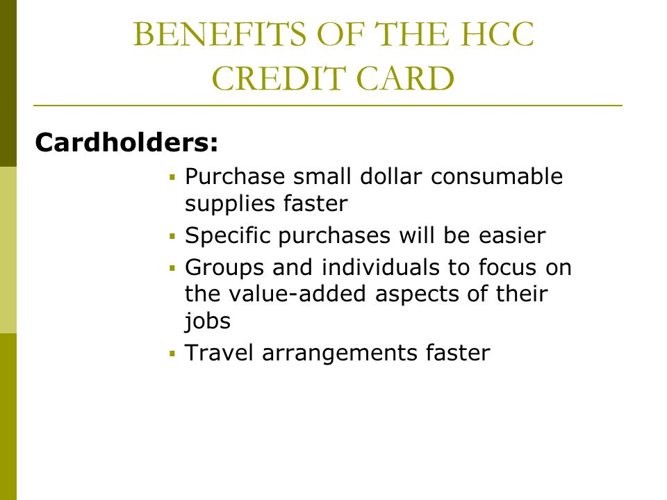 BENEFITS OF THE HCC CREDIT CARD Cardholders: Purchase small dollar consumable supplies faster Specific purchases will be easier Groups and individuals