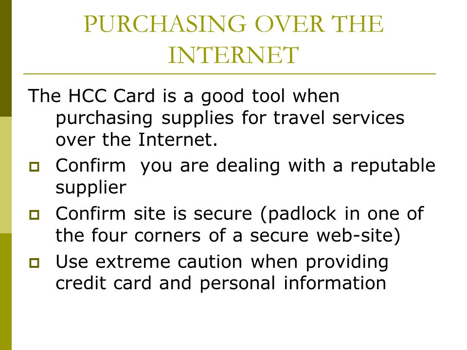 PURCHASING OVER THE INTERNET The HCC Card is a good tool when purchasing supplies for travel services over the Internet. Confirm you are dealing with
