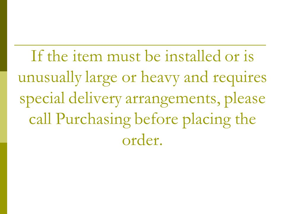 If the item must be installed or is unusually large or heavy and requires special delivery arrangements, please call Purchasing before placing the ord