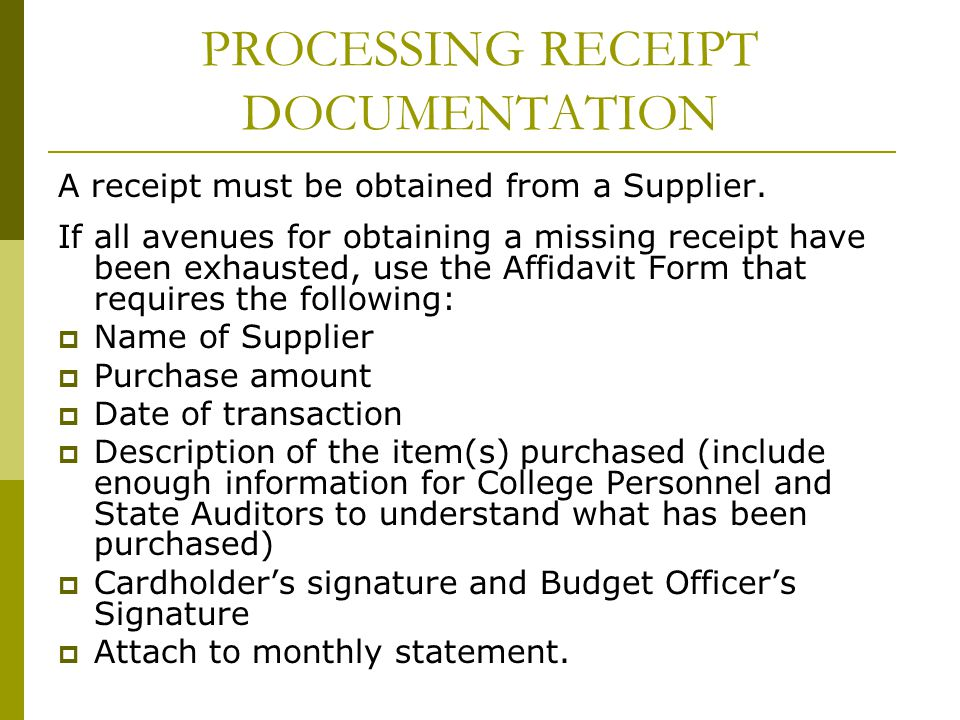 PROCESSING RECEIPT DOCUMENTATION A receipt must be obtained from a Supplier. If all avenues for obtaining a missing receipt have been exhausted, use t