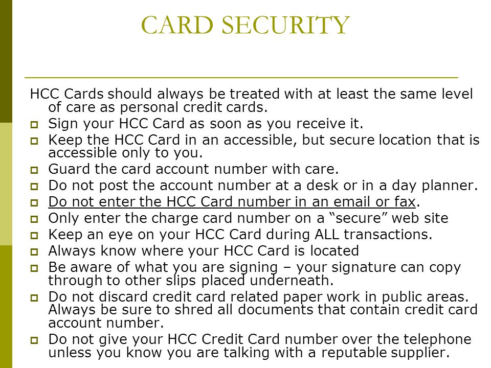 CARD SECURITY HCC Cards should always be treated with at least the same level of care as personal credit cards. Sign your HCC Card as soon as you rece